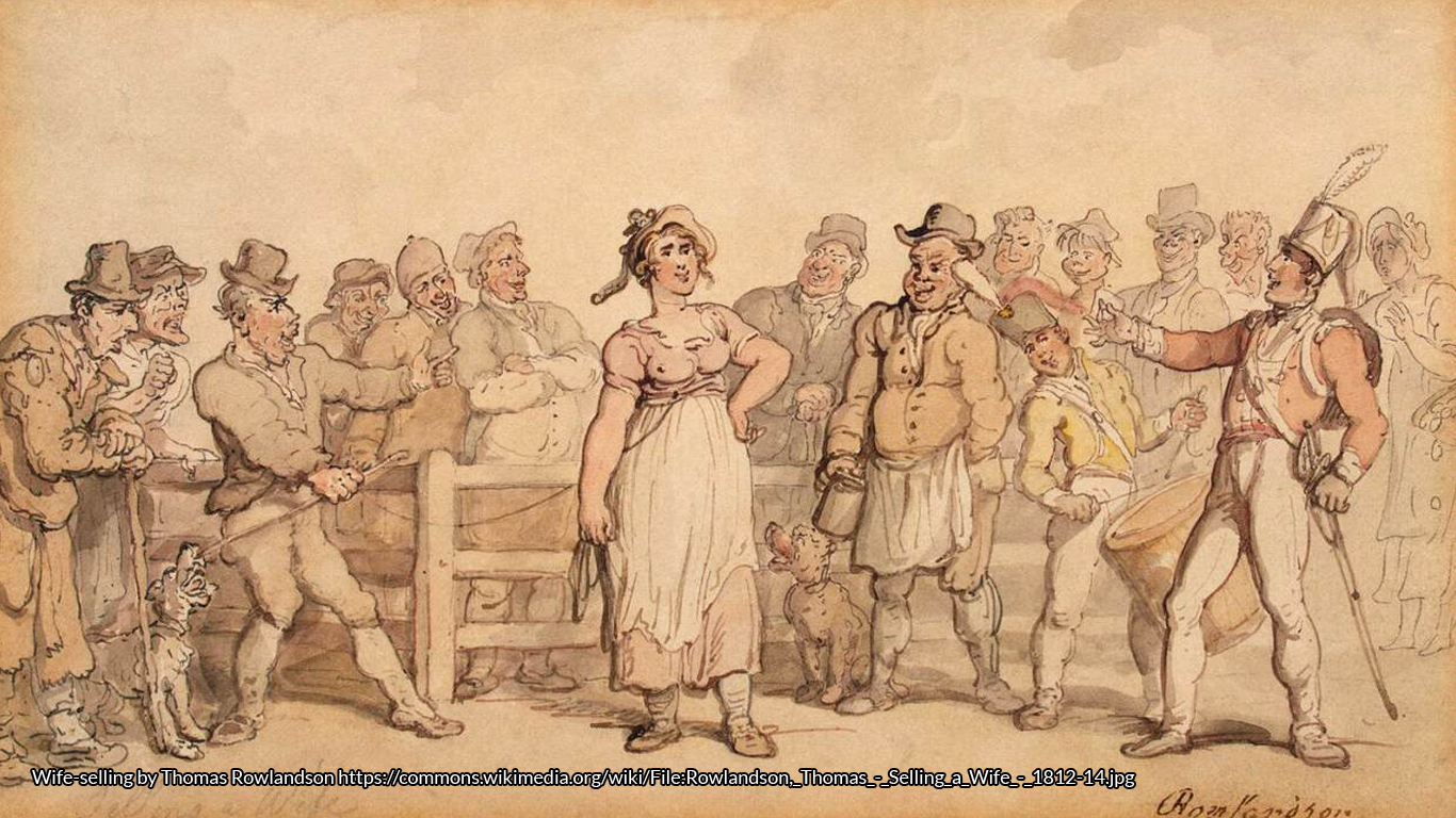 The sale of a wife in a pencil and watercolour 19th century sketch by Thomas Rowlandson, where everyone looks astonishingly cheerful. Perhaps the wife likes the look of the smart regimentals. https://commons.wikimedia.org/wiki/File:Rowlandson,_Thomas<_Selling_a_Wife<_1812-14.jpg