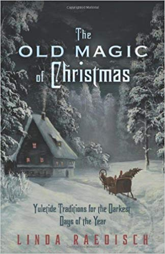 Old Magic of Christmas: Yuletide Traditions for the Darkest Days of the Year
